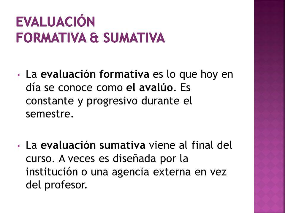 La evaluación formativa es lo que hoy en día se conoce como el avalúo. Es constante y progresivo durante el semestre. La evaluación sumativa viene al