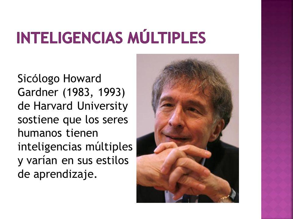 Sic ó logo Howard Gardner (1983, 1993) de Harvard University sostiene que los seres humanos tienen inteligencias múltiples y varían en sus estilos de