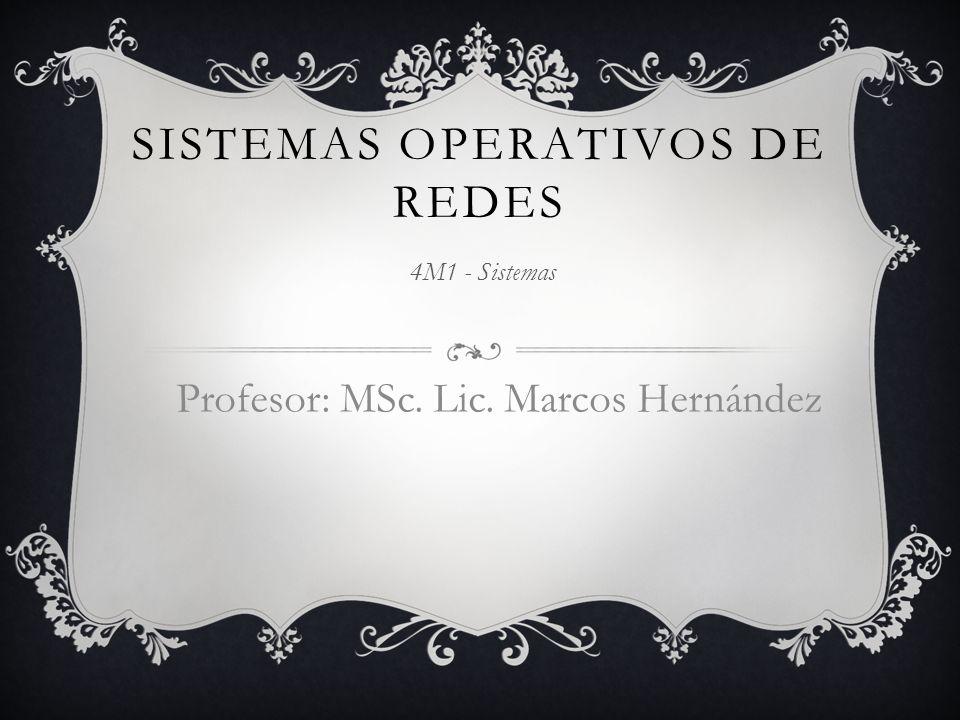 SISTEMAS OPERATIVOS DE REDES 4M1 - Sistemas Profesor: MSc. Lic. Marcos Hernández