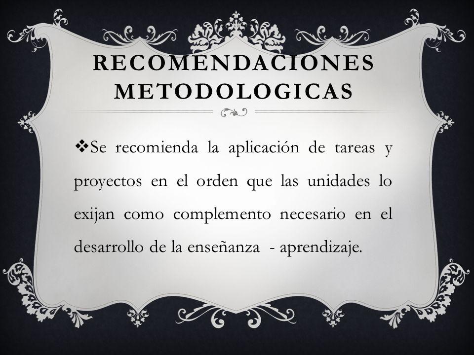 RECOMENDACIONES METODOLOGICAS Se recomienda la aplicación de tareas y proyectos en el orden que las unidades lo exijan como complemento necesario en e
