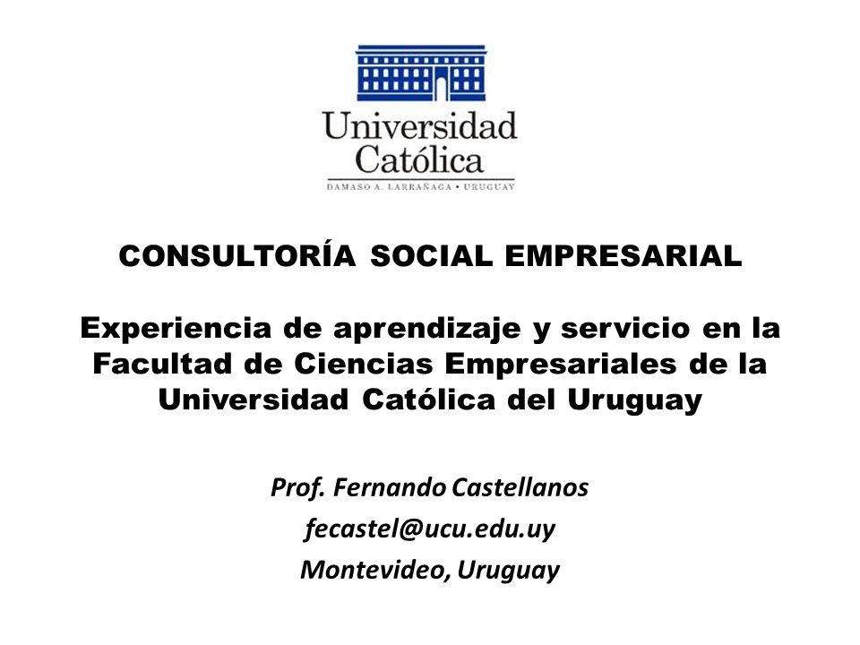 CONSULTORÍA SOCIAL EMPRESARIAL Experiencia de aprendizaje y servicio en la Facultad de Ciencias Empresariales de la Universidad Católica del Uruguay Prof.