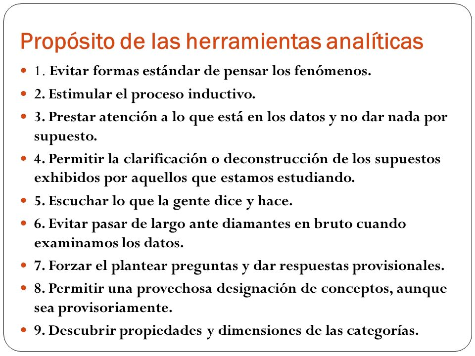 Propósito de las herramientas analíticas 1. Evitar formas estándar de pensar los fenómenos. 2. Estimular el proceso inductivo. 3. Prestar atención a l