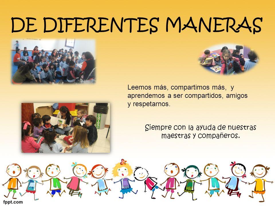DE DIFERENTES MANERAS Leemos más, compartimos más, y aprendemos a ser compartidos, amigos y respetarnos. Siempre con la ayuda de nuestras maestras y c