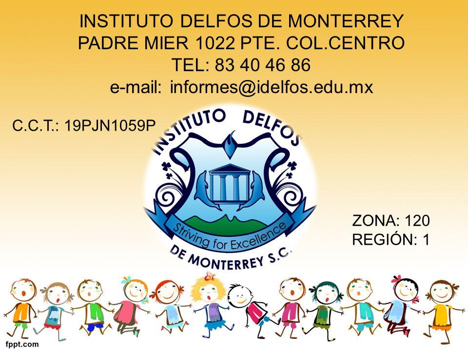 INSTITUTO DELFOS DE MONTERREY PADRE MIER 1022 PTE. COL.CENTRO TEL: 83 40 46 86 e-mail: informes@idelfos.edu.mx C.C.T.: 19PJN1059P ZONA: 120 REGIÓN: 1