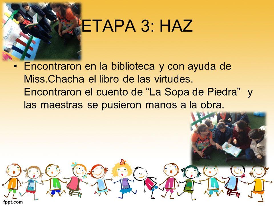 ETAPA 3: HAZ Encontraron en la biblioteca y con ayuda de Miss.Chacha el libro de las virtudes. Encontraron el cuento de La Sopa de Piedra y las maestr