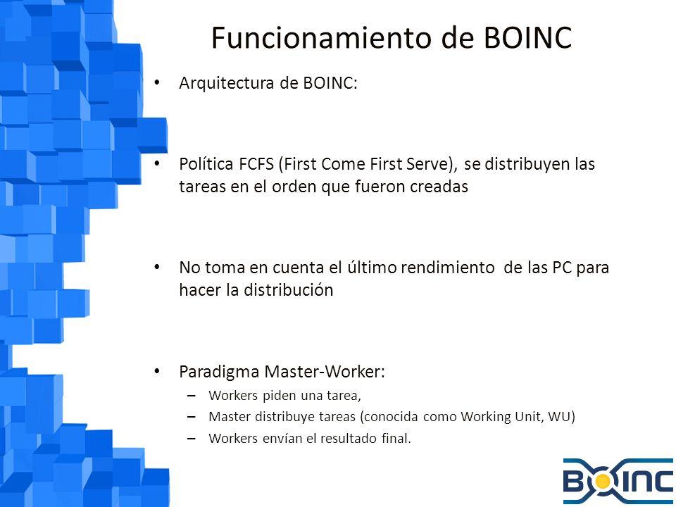 Funcionamiento de BOINC Arquitectura de BOINC: Política FCFS (First Come First Serve), se distribuyen las tareas en el orden que fueron creadas No toma en cuenta el último rendimiento de las PC para hacer la distribución Paradigma Master-Worker: – Workers piden una tarea, – Master distribuye tareas (conocida como Working Unit, WU) – Workers envían el resultado final.