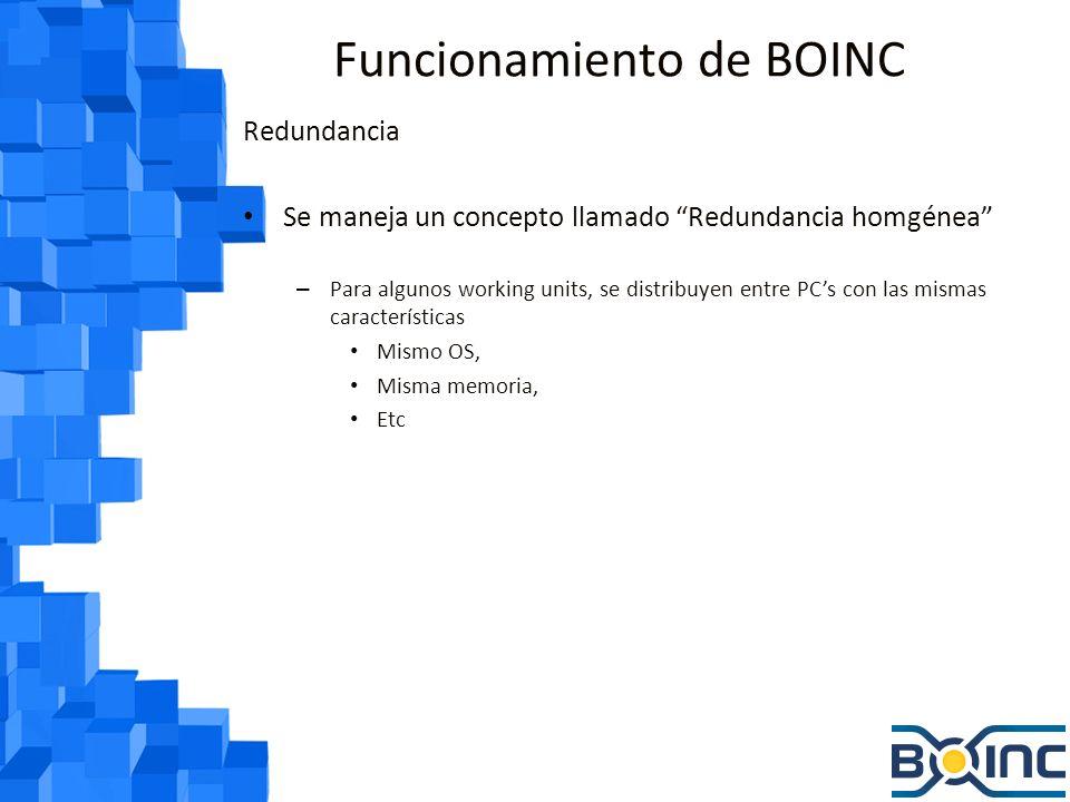 Funcionamiento de BOINC Redundancia Se maneja un concepto llamado Redundancia homgénea – Para algunos working units, se distribuyen entre PCs con las mismas características Mismo OS, Misma memoria, Etc