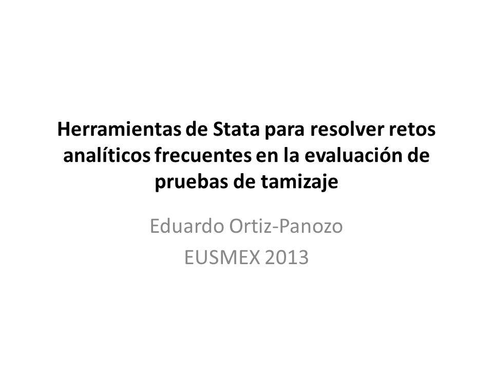 Herramientas de Stata para resolver retos analíticos frecuentes en la evaluación de pruebas de tamizaje Eduardo Ortiz-Panozo EUSMEX 2013
