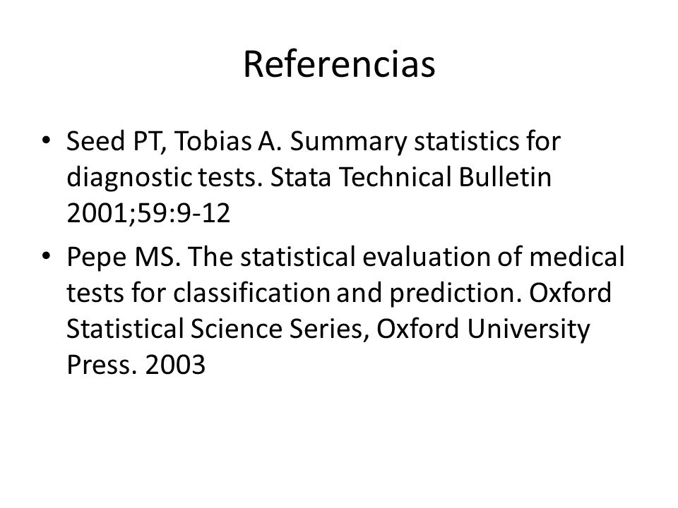 Referencias Seed PT, Tobias A. Summary statistics for diagnostic tests. Stata Technical Bulletin 2001;59:9-12 Pepe MS. The statistical evaluation of m