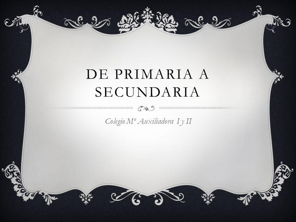 DE PRIMARIA A SECUNDARIA Colegio Mª Auxiliadora I y II