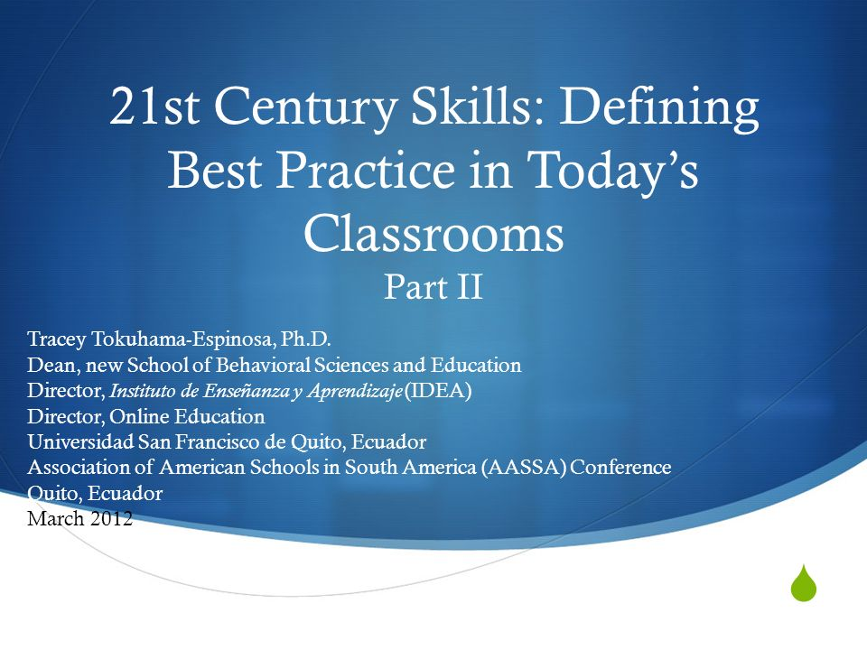 21st Century Skills: Defining Best Practice in Todays Classrooms Part II Tracey Tokuhama-Espinosa, Ph.D.