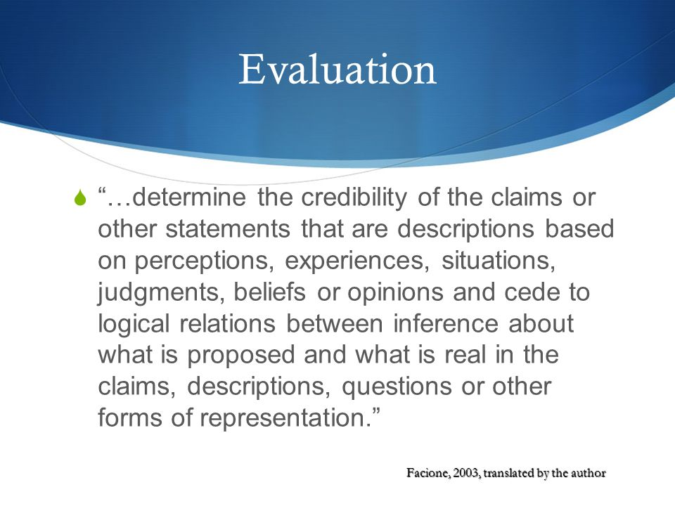 Evaluation …determine the credibility of the claims or other statements that are descriptions based on perceptions, experiences, situations, judgments