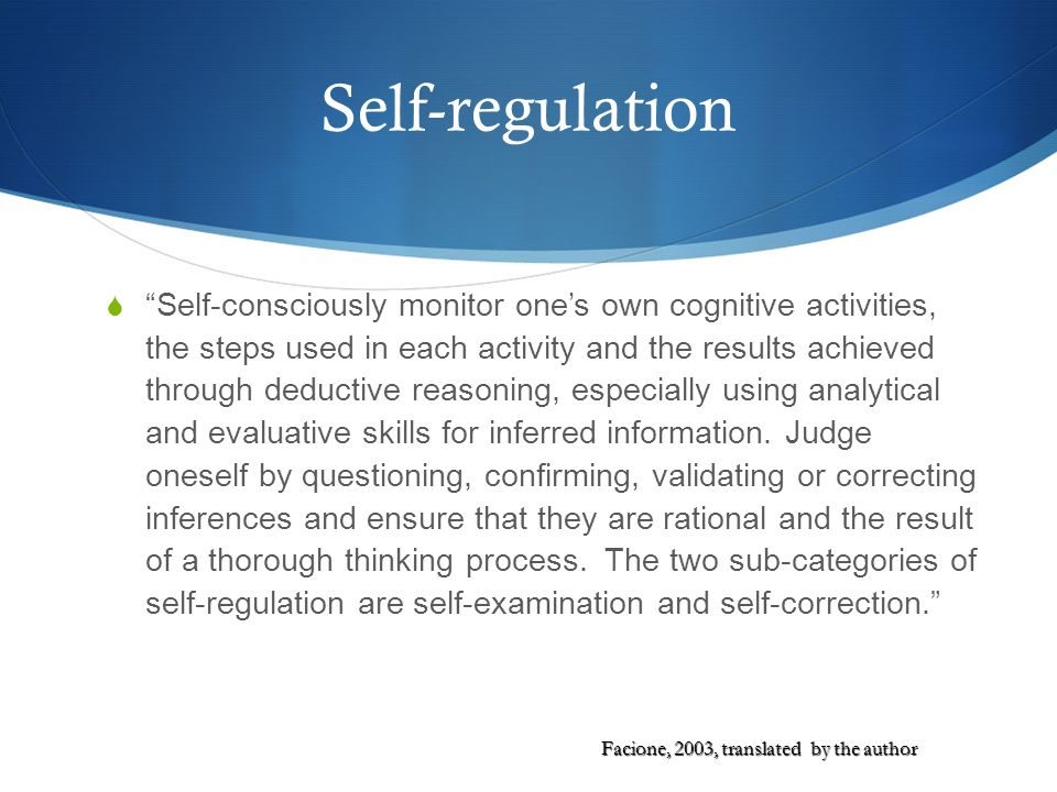 Self-regulation Self-consciously monitor ones own cognitive activities, the steps used in each activity and the results achieved through deductive rea