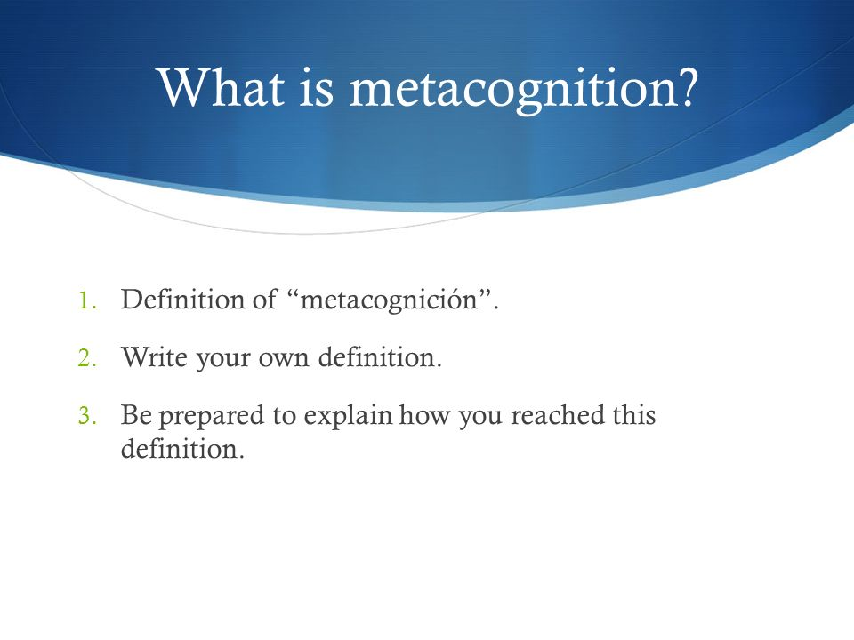 What is metacognition? 1. Definition of metacognición. 2. Write your own definition. 3. Be prepared to explain how you reached this definition.