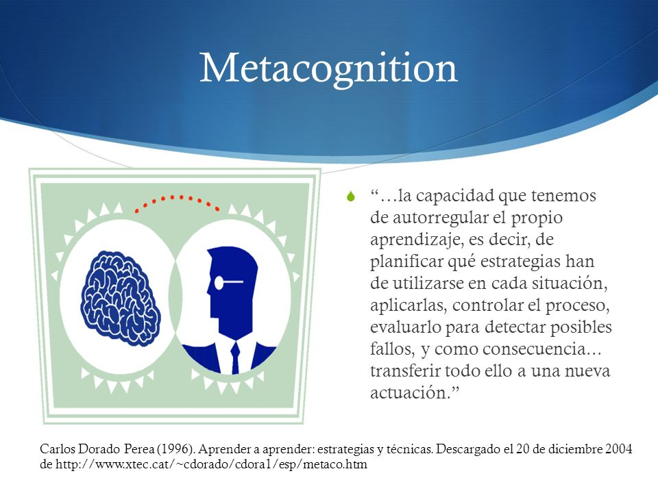 Metacognition …la capacidad que tenemos de autorregular el propio aprendizaje, es decir, de planificar qué estrategias han de utilizarse en cada situa