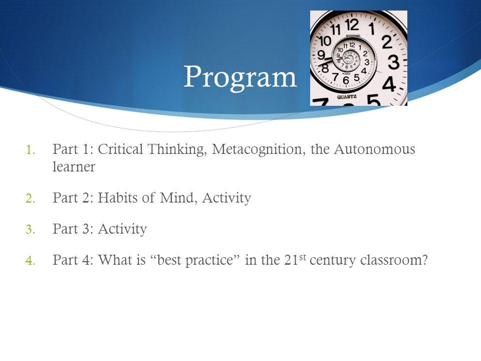 Program 1. Part 1: Critical Thinking, Metacognition, the Autonomous learner 2. Part 2: Habits of Mind, Activity 3. Part 3: Activity 4. Part 4: What is