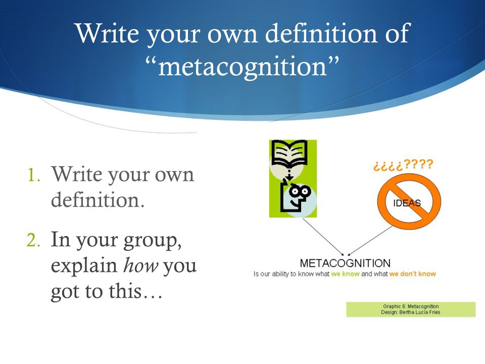 Write your own definition of metacognition 1. Write your own definition. 2. In your group, explain how you got to this…