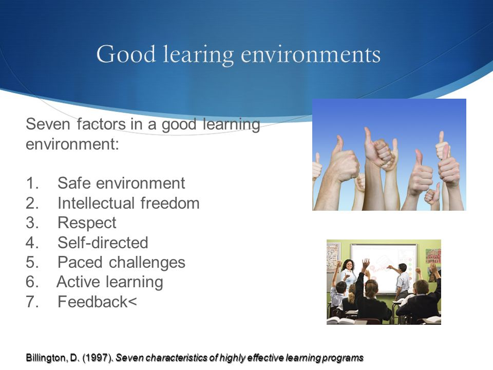 Seven factors in a good learning environment: 1. Safe environment 2. Intellectual freedom 3. Respect 4. Self-directed 5. Paced challenges 6. Active le