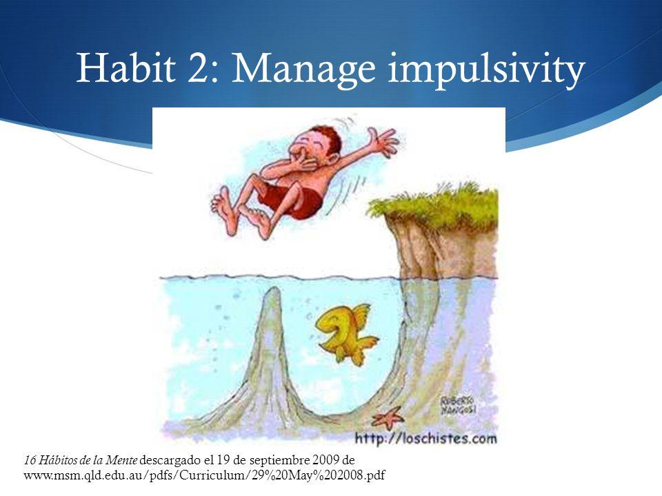 Habit 2: Manage impulsivity 16 Hábitos de la Mente descargado el 19 de septiembre 2009 de www.msm.qld.edu.au/pdfs/Curriculum/29%20May%202008.pdf