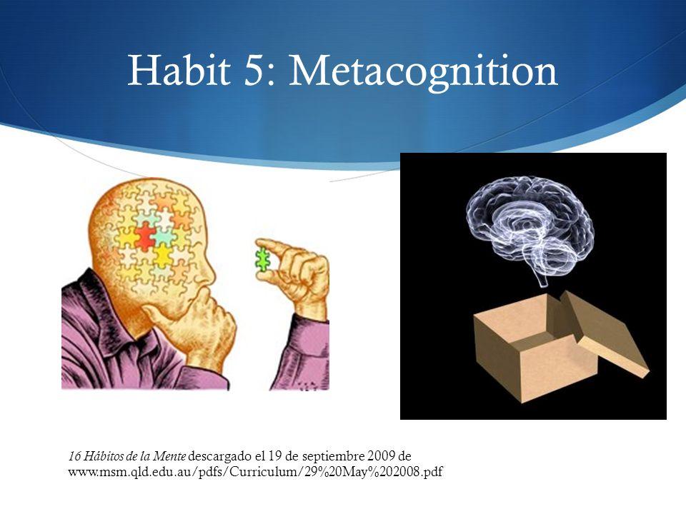 Habit 5: Metacognition 16 Hábitos de la Mente descargado el 19 de septiembre 2009 de www.msm.qld.edu.au/pdfs/Curriculum/29%20May%202008.pdf