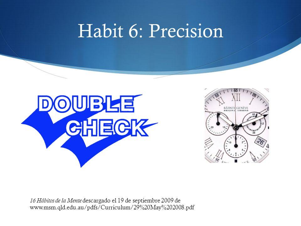 Habit 6: Precision 16 Hábitos de la Mente descargado el 19 de septiembre 2009 de www.msm.qld.edu.au/pdfs/Curriculum/29%20May%202008.pdf