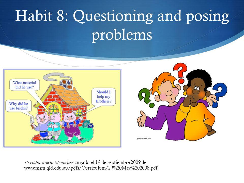 Habit 8: Questioning and posing problems 16 Hábitos de la Mente descargado el 19 de septiembre 2009 de www.msm.qld.edu.au/pdfs/Curriculum/29%20May%202