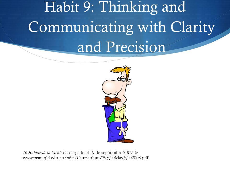 Habit 9: Thinking and Communicating with Clarity and Precision 16 Hábitos de la Mente descargado el 19 de septiembre 2009 de www.msm.qld.edu.au/pdfs/C