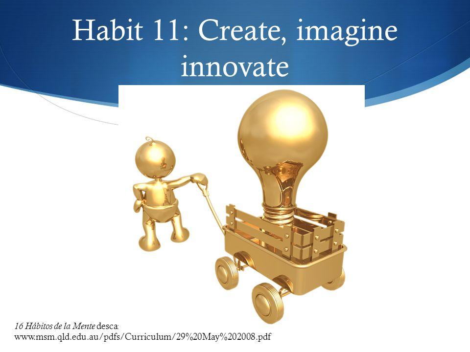 Habit 11: Create, imagine innovate 16 Hábitos de la Mente descargado el 19 de septiembre 2009 de www.msm.qld.edu.au/pdfs/Curriculum/29%20May%202008.pd