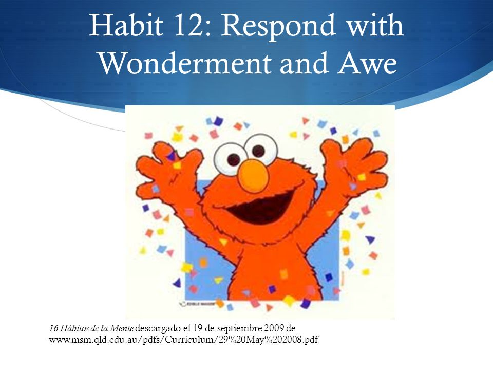Habit 12: Respond with Wonderment and Awe 16 Hábitos de la Mente descargado el 19 de septiembre 2009 de www.msm.qld.edu.au/pdfs/Curriculum/29%20May%20