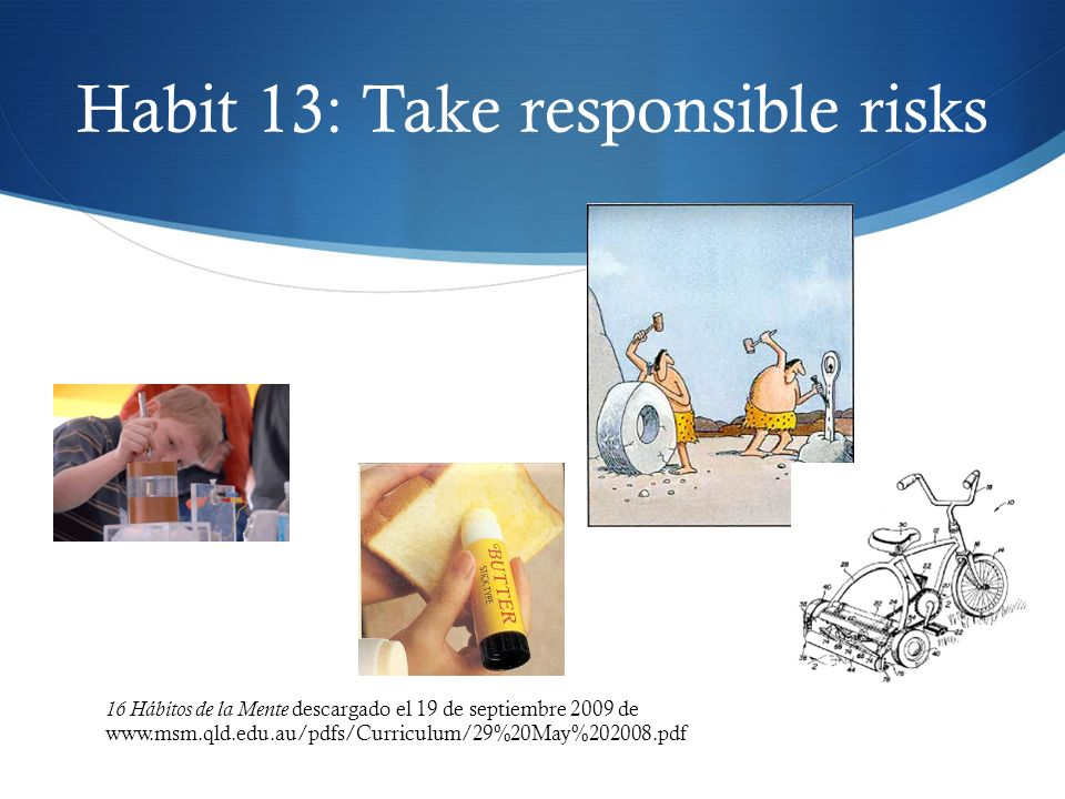 Habit 13: Take responsible risks 16 Hábitos de la Mente descargado el 19 de septiembre 2009 de www.msm.qld.edu.au/pdfs/Curriculum/29%20May%202008.pdf