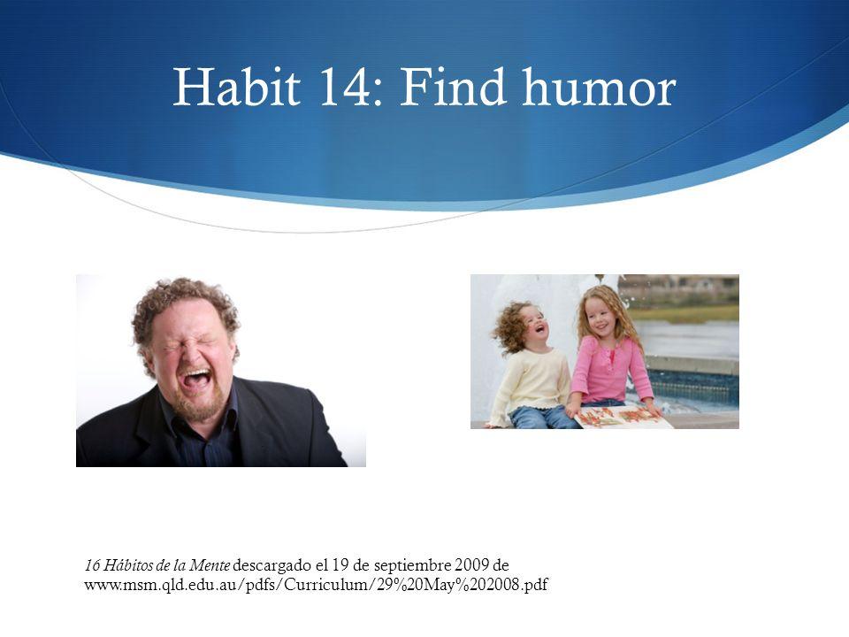 Habit 14: Find humor 16 Hábitos de la Mente descargado el 19 de septiembre 2009 de www.msm.qld.edu.au/pdfs/Curriculum/29%20May%202008.pdf