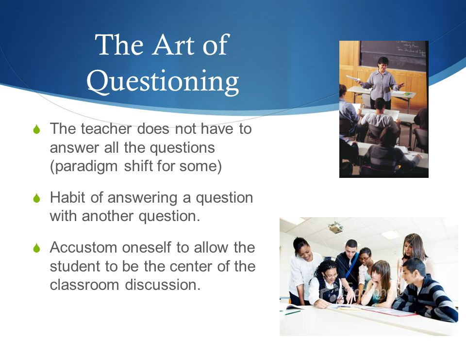 The Art of Questioning The teacher does not have to answer all the questions (paradigm shift for some) Habit of answering a question with another ques