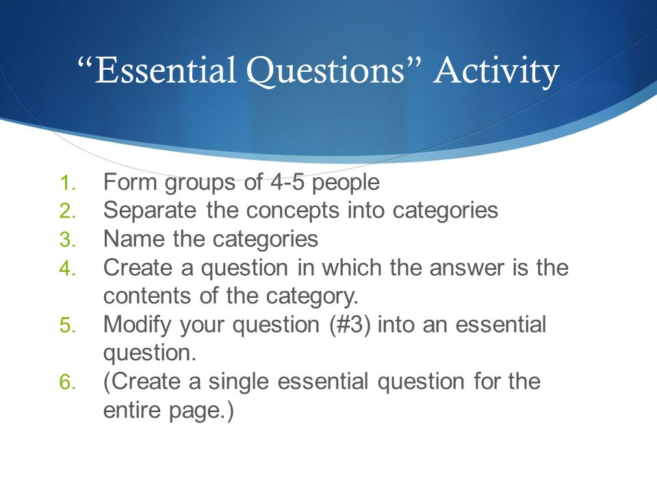 Essential Questions Activity 1. Form groups of 4-5 people 2. Separate the concepts into categories 3. Name the categories 4. Create a question in whic