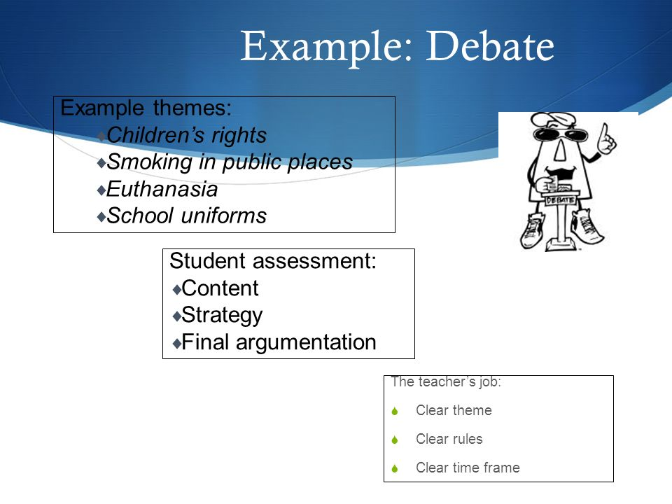 Example: Debate The teachers job: Clear theme Clear rules Clear time frame Example themes: Childrens rights Smoking in public places Euthanasia School uniforms Student assessment: Content Strategy Final argumentation