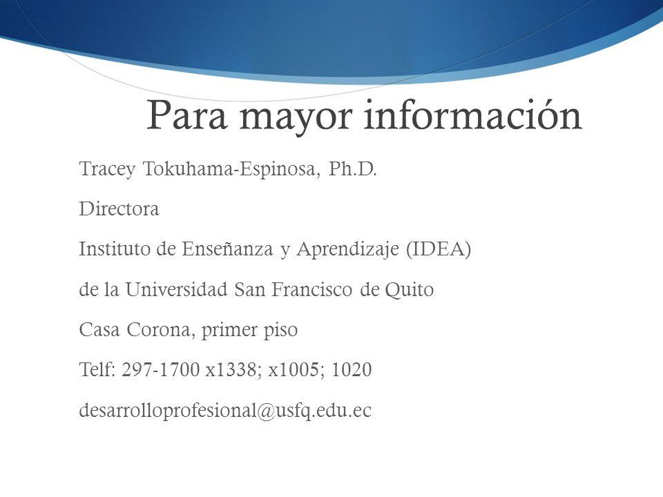 Para mayor información Tracey Tokuhama-Espinosa, Ph.D. Directora Instituto de Enseñanza y Aprendizaje (IDEA) de la Universidad San Francisco de Quito