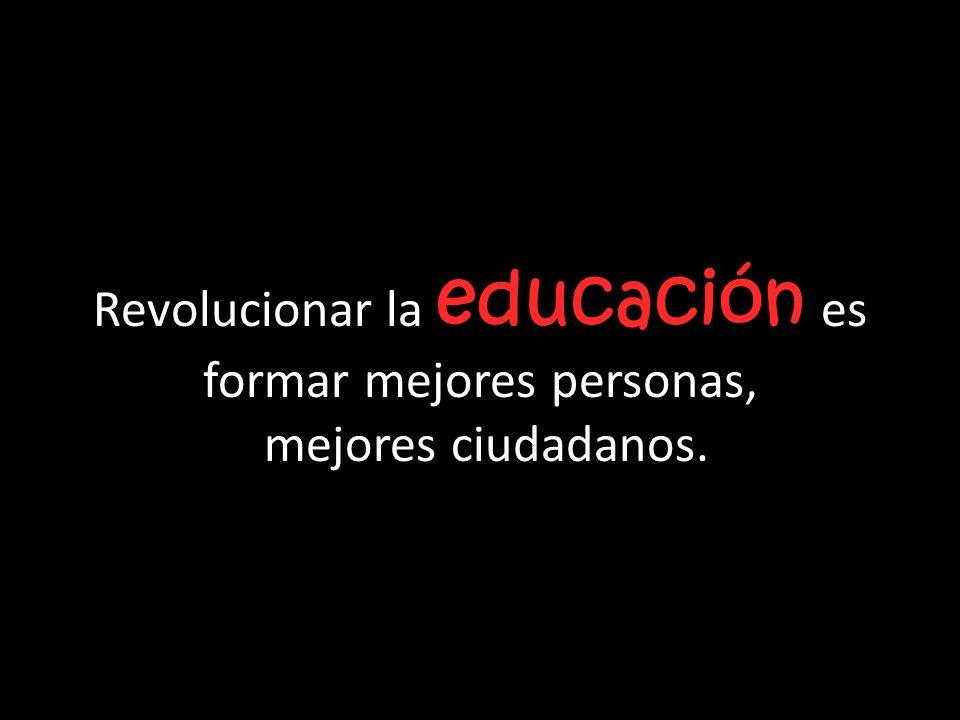 educación Revolucionar la educación es formar mejores personas, mejores ciudadanos.