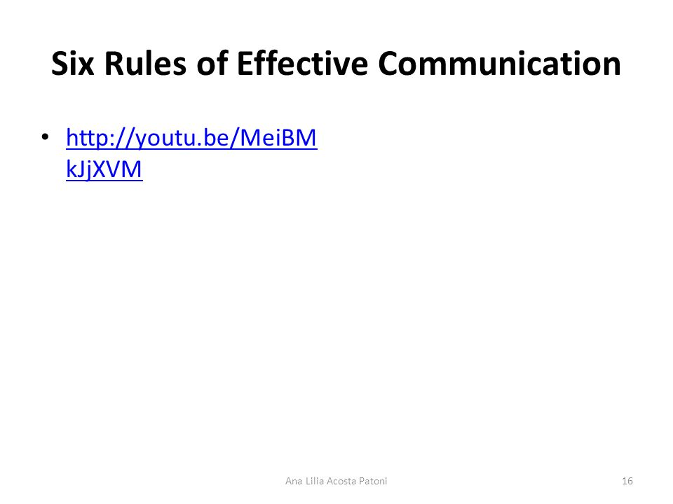 Six Rules of Effective Communication http://youtu.be/MeiBM kJjXVM http://youtu.be/MeiBM kJjXVM 16Ana Lilia Acosta Patoni