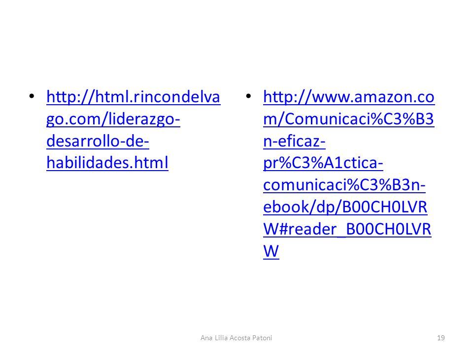http://html.rincondelva go.com/liderazgo- desarrollo-de- habilidades.html http://html.rincondelva go.com/liderazgo- desarrollo-de- habilidades.html http://www.amazon.co m/Comunicaci%C3%B3 n-eficaz- pr%C3%A1ctica- comunicaci%C3%B3n- ebook/dp/B00CH0LVR W#reader_B00CH0LVR W http://www.amazon.co m/Comunicaci%C3%B3 n-eficaz- pr%C3%A1ctica- comunicaci%C3%B3n- ebook/dp/B00CH0LVR W#reader_B00CH0LVR W 19Ana Lilia Acosta Patoni