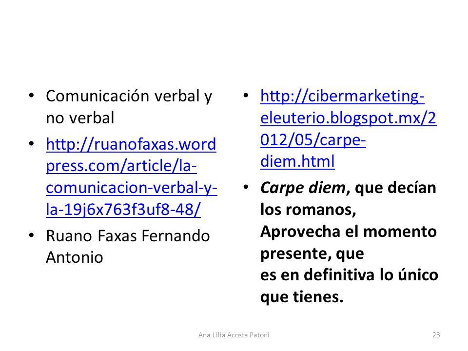 Comunicación verbal y no verbal http://ruanofaxas.word press.com/article/la- comunicacion-verbal-y- la-19j6x763f3uf8-48/ http://ruanofaxas.word press.com/article/la- comunicacion-verbal-y- la-19j6x763f3uf8-48/ Ruano Faxas Fernando Antonio http://cibermarketing- eleuterio.blogspot.mx/2 012/05/carpe- diem.html http://cibermarketing- eleuterio.blogspot.mx/2 012/05/carpe- diem.html Carpe diem, que decían los romanos, Aprovecha el momento presente, que es en definitiva lo único que tienes.