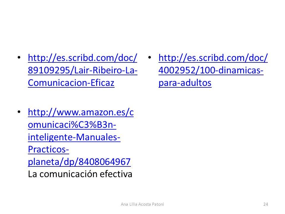 http://es.scribd.com/doc/ 89109295/Lair-Ribeiro-La- Comunicacion-Eficaz http://es.scribd.com/doc/ 89109295/Lair-Ribeiro-La- Comunicacion-Eficaz http://www.amazon.es/c omunicaci%C3%B3n- inteligente-Manuales- Practicos- planeta/dp/8408064967 La comunicación efectiva http://www.amazon.es/c omunicaci%C3%B3n- inteligente-Manuales- Practicos- planeta/dp/8408064967 http://es.scribd.com/doc/ 4002952/100-dinamicas- para-adultos http://es.scribd.com/doc/ 4002952/100-dinamicas- para-adultos 24Ana Lilia Acosta Patoni
