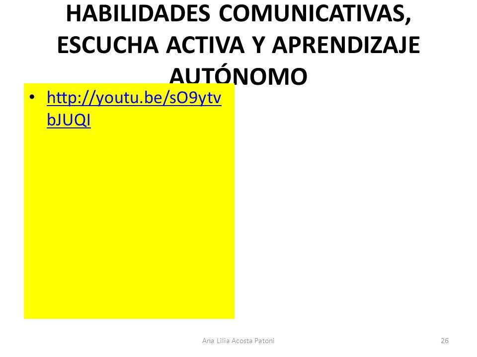 HABILIDADES COMUNICATIVAS, ESCUCHA ACTIVA Y APRENDIZAJE AUTÓNOMO http://youtu.be/sO9ytv bJUQI http://youtu.be/sO9ytv bJUQI 26Ana Lilia Acosta Patoni