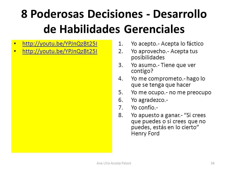 8 Poderosas Decisiones - Desarrollo de Habilidades Gerenciales http://youtu.be/YPJnQzBt25I 1.Yo acepto.- Acepta lo fáctico 2.Yo aprovecho.- Acepta tus posibilidades 3.Yo asumo.- Tiene que ver contigo.
