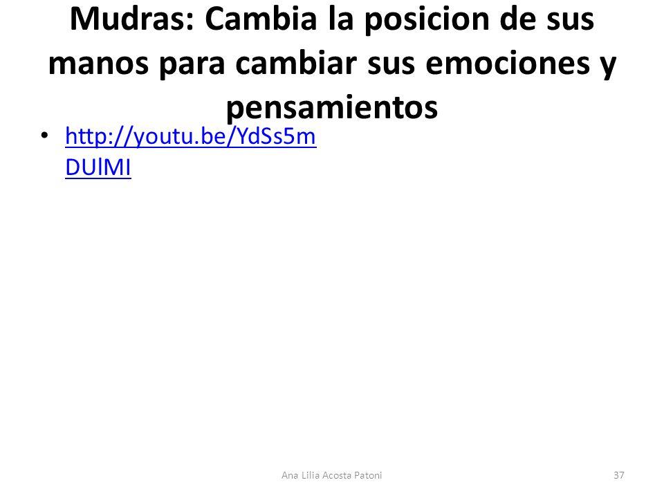 Mudras: Cambia la posicion de sus manos para cambiar sus emociones y pensamientos http://youtu.be/YdSs5m DUlMI http://youtu.be/YdSs5m DUlMI 37Ana Lilia Acosta Patoni