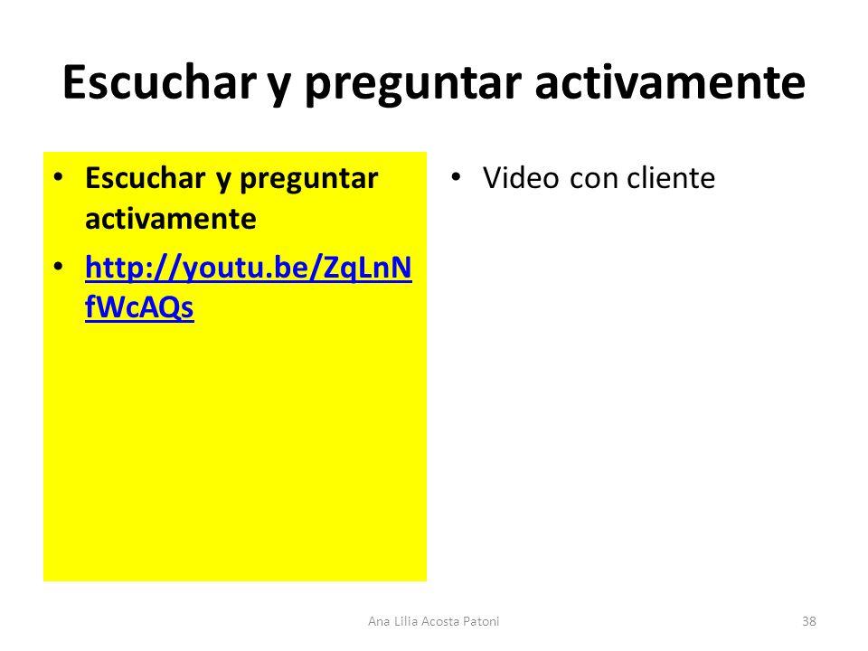Escuchar y preguntar activamente http://youtu.be/ZqLnN fWcAQs http://youtu.be/ZqLnN fWcAQs Video con cliente 38Ana Lilia Acosta Patoni