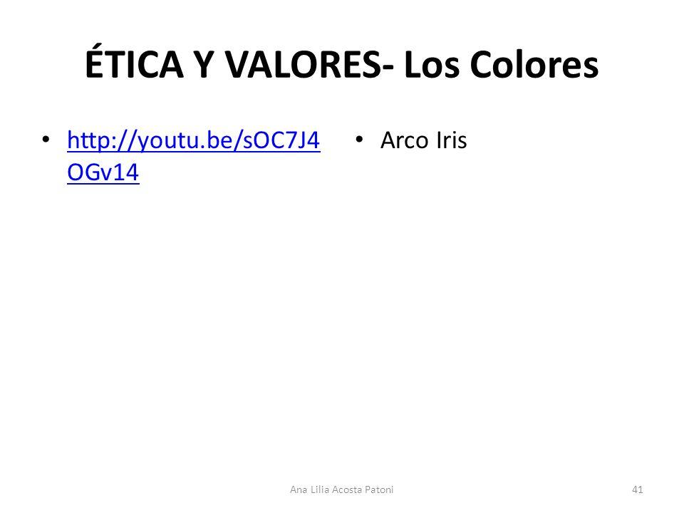 ÉTICA Y VALORES- Los Colores http://youtu.be/sOC7J4 OGv14 http://youtu.be/sOC7J4 OGv14 Arco Iris 41Ana Lilia Acosta Patoni