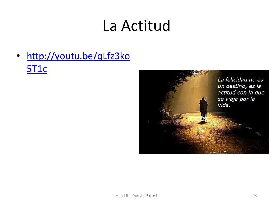 La Actitud http://youtu.be/qLfz3ko 5T1c http://youtu.be/qLfz3ko 5T1c 43Ana Lilia Acosta Patoni