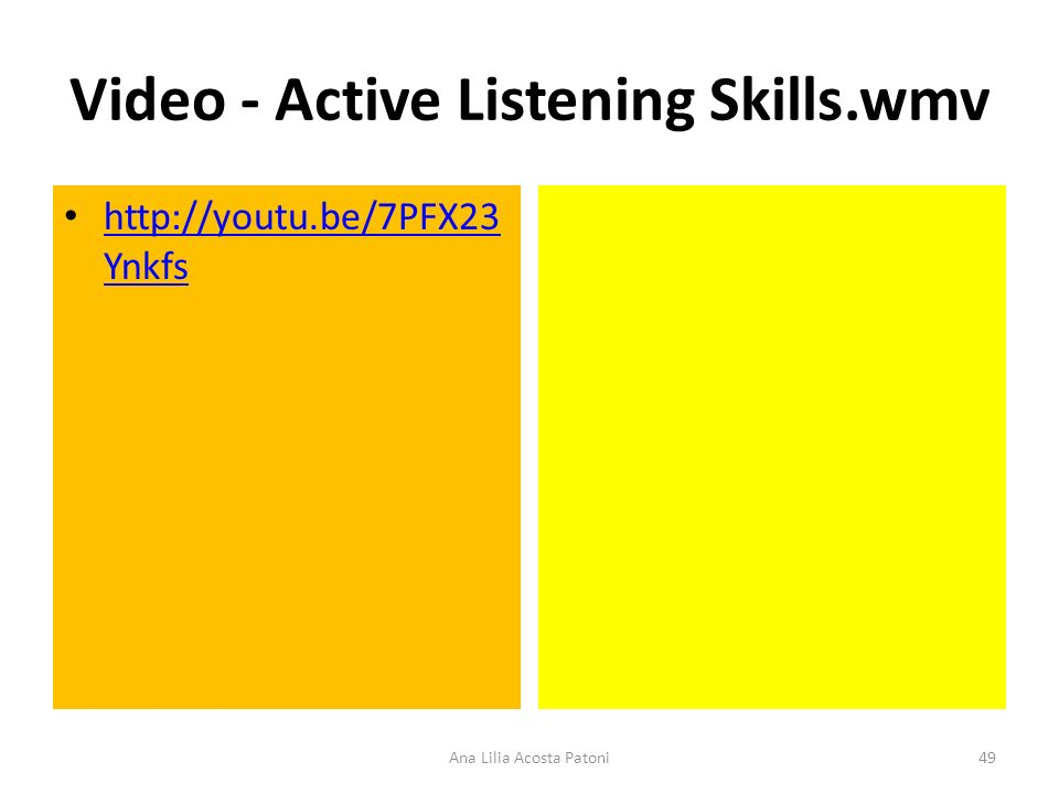 Video - Active Listening Skills.wmv http://youtu.be/7PFX23 Ynkfs http://youtu.be/7PFX23 Ynkfs 49Ana Lilia Acosta Patoni