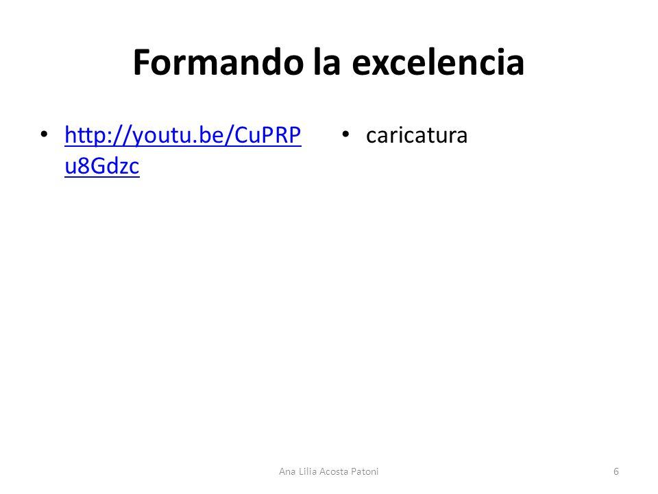 Formando la excelencia http://youtu.be/CuPRP u8Gdzc http://youtu.be/CuPRP u8Gdzc caricatura 6Ana Lilia Acosta Patoni