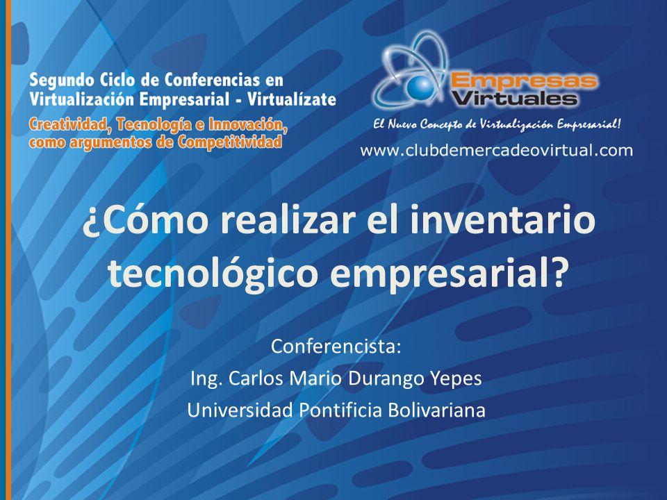 ¿Cómo realizar el inventario tecnológico empresarial? Conferencista: Ing. Carlos Mario Durango Yepes Universidad Pontificia Bolivariana