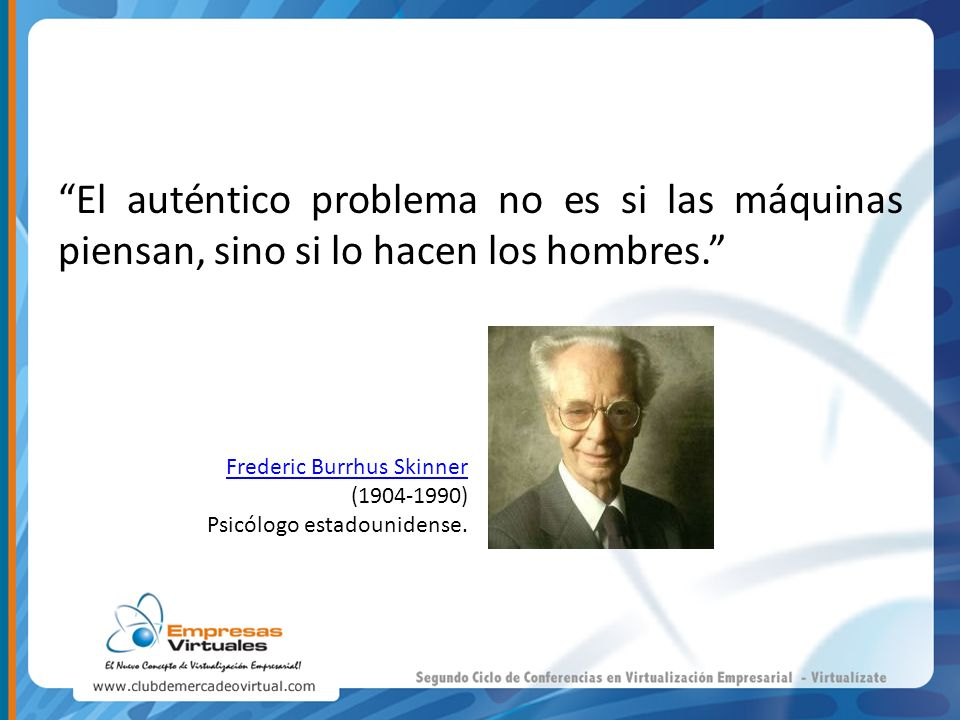 El auténtico problema no es si las máquinas piensan, sino si lo hacen los hombres. Frederic Burrhus Skinner (1904-1990) Psicólogo estadounidense.